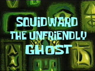 Squidward, The Unfriendly Ghost Television Episode Title Card